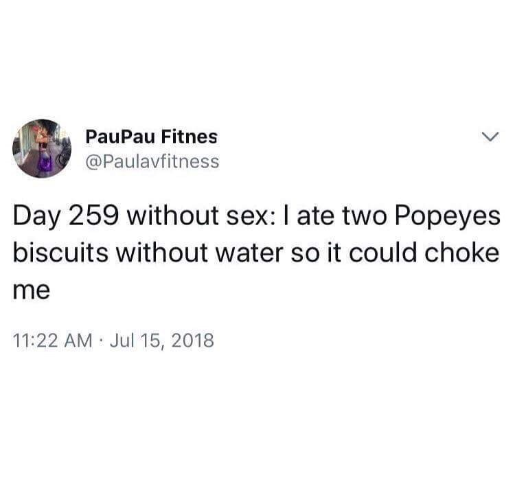 celibacy meme - Text - PauPau Fitnes @Paulavfitness Day 259 without sex: I ate two Popeyes biscuits without water so it could choke me 11:22 AM Jul 15, 2018
