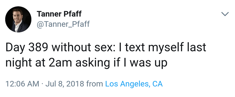 celibacy meme - Text - Tanner Pfaff @Tanner_Pfaff Day 389 without sex: I text myself last night at 2am asking if I was up 12:06 AM Jul 8, 2018 from Los Angeles, CA >