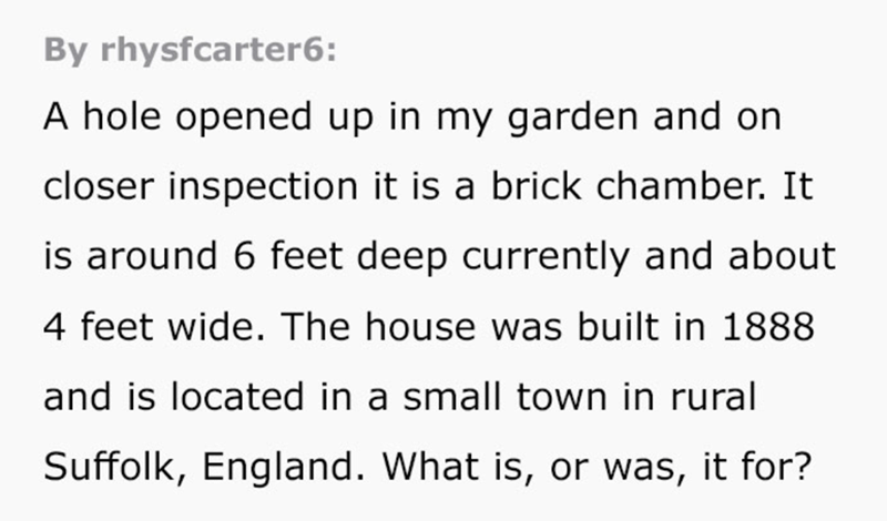 Text - By rhysfcarter6: A hole opened up in my garden and on closer inspection it is a brick chamber. It is around 6 feet deep currently and about 4 feet wide. The house was built in 1888 and is located in a small town in rural Suffolk, England. What is, or was, it for?