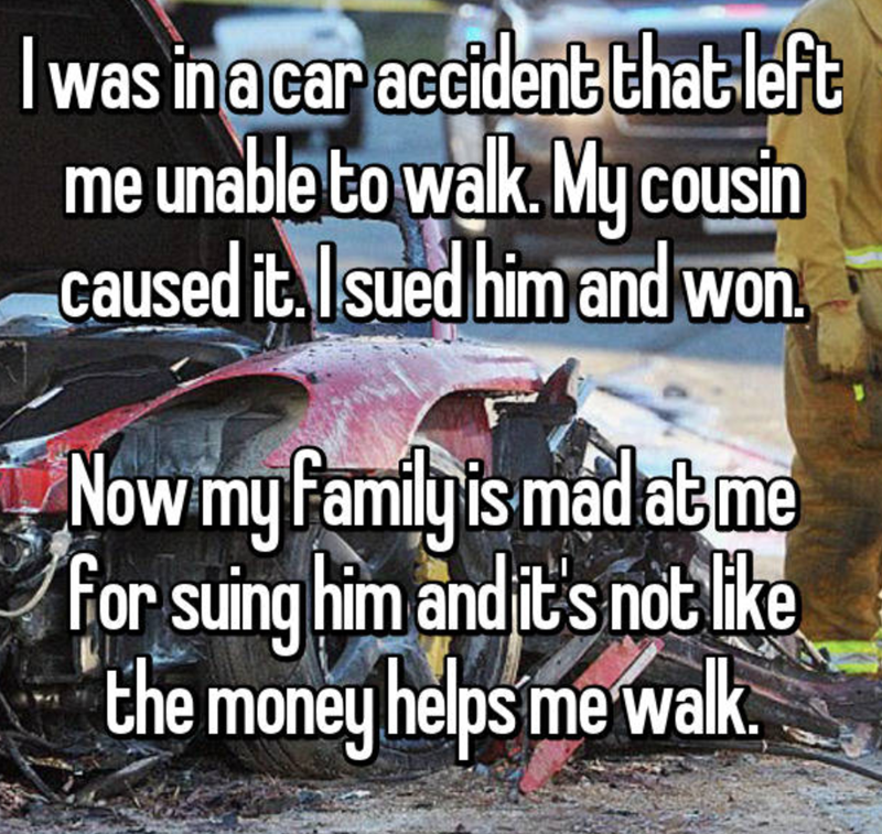 Photo caption - was ina car accident that left me unable to walk.My cousin caused it Isued him and won Nowmy family is madatme for suing him and it's notlike the money helps me walk