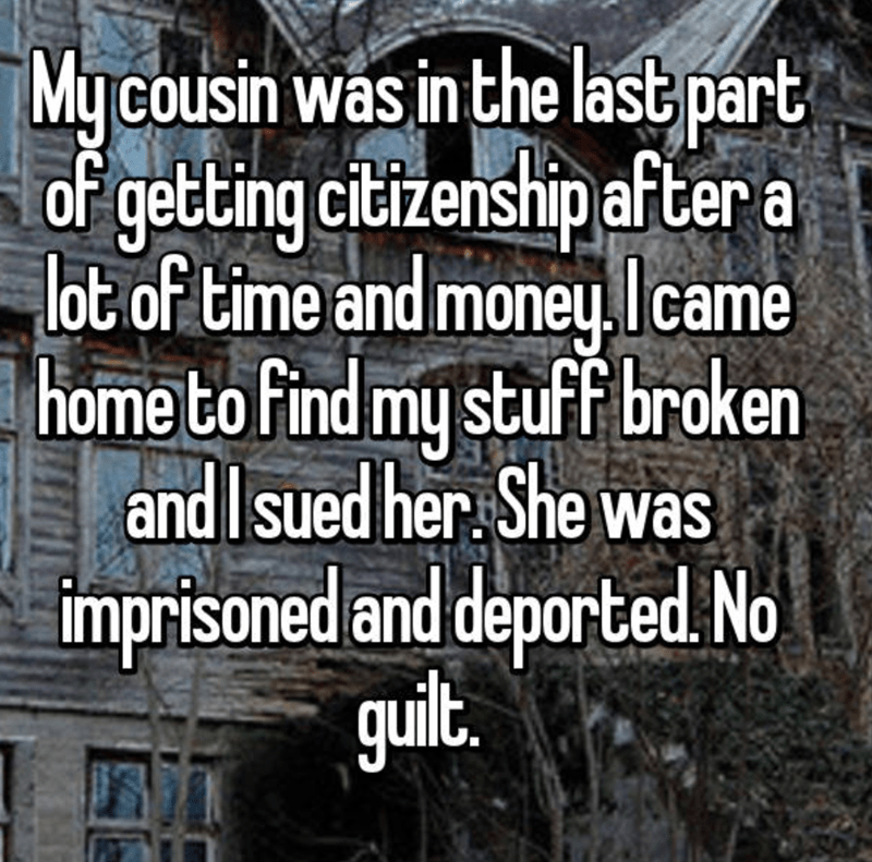 Text - My cousin was in the last part of getting ciizenship after a lot of time and moneuIcame home to find my stuff broken and Isued her. She was imprisoned and deported No guil