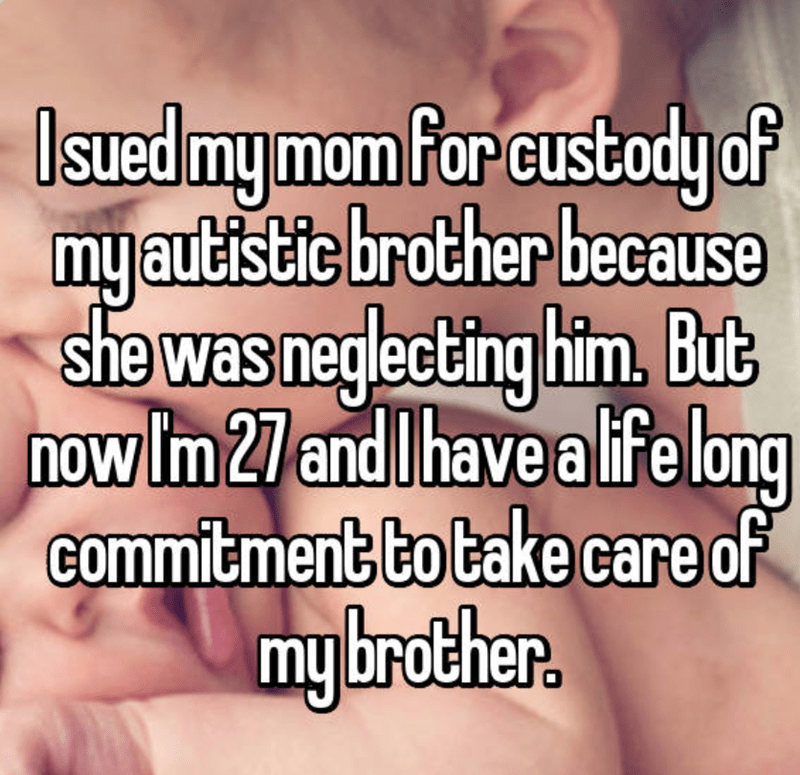 Text - dy of myautistic brother because she was Isued my mom For custo neglecting him, But now Im 27 andIhave a life lbng commitment to take care of my brother.