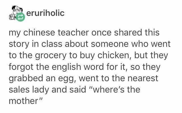 "Text - eruriholic my chinese teacher once shared this story in class about someone who went to the grocery to buy chicken, but they forgot the english word for it, so they grabbed an egg, went to the nearest sales lady and said ""where's the mother"""