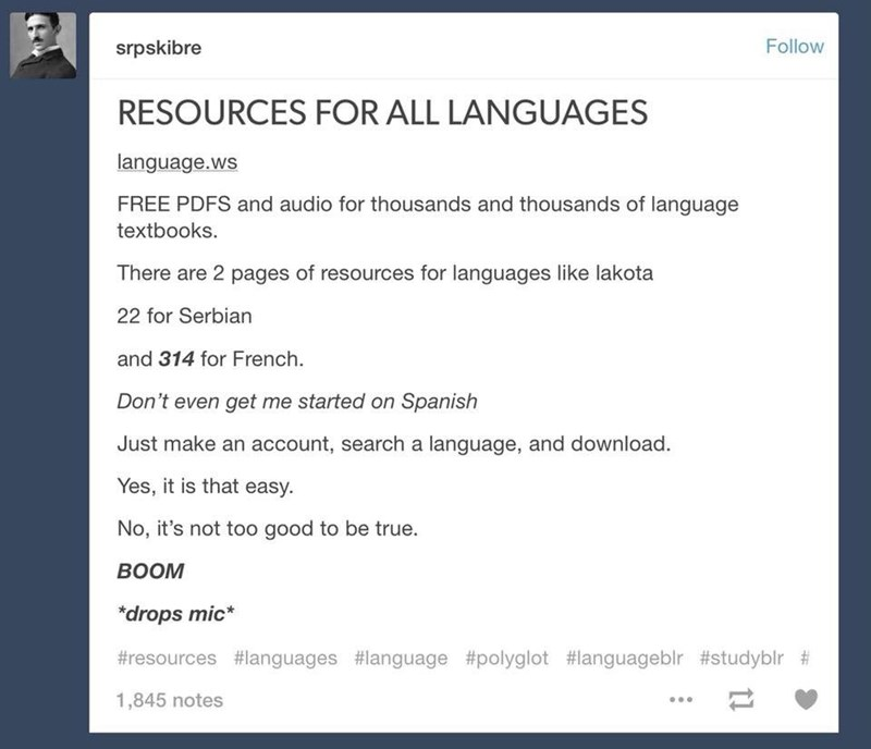 Text - Follow srpskibre RESOURCES FOR ALL LANGUAGES language.ws FREE PDFS and audio for thousands and thousands of language textbooks. There are 2 pages of resources for languages like lakota 22 for Serbian and 314 for French. Don't even get me started on Spanish Just make an account, search a language, and download. Yes, it is that easy. No, it's not too good to be true ВОOM *drops mic #resources #languages #language #polyglot #languageblr #studyblr # 1,845 notes