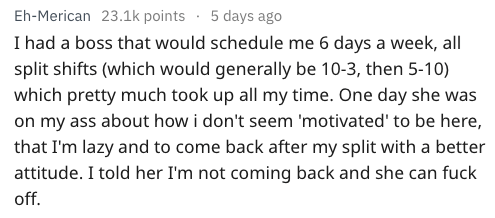 Text I had a boss that would schedule me 6 days a week, all split shifts (which would generally be 10-3, then 5-10) which pretty much took up all my time. One day she was on my ass about how i don't seem 'motivated' to be here, that I'm lazy and to come back after my split with a better attitude. I told her I'm not coming back and she can fuck off.
