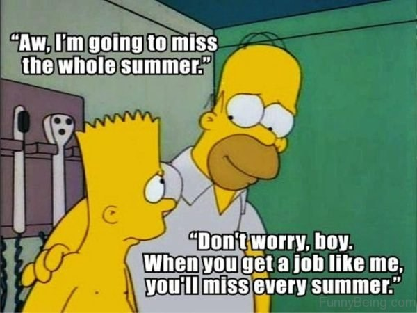 """depressing meme - Cartoon - """"Aw,I'm going to miss the whole summer """"Dontworry, boy. When you get a job like me, you'll miss every summer. FunnyBeing.com"""