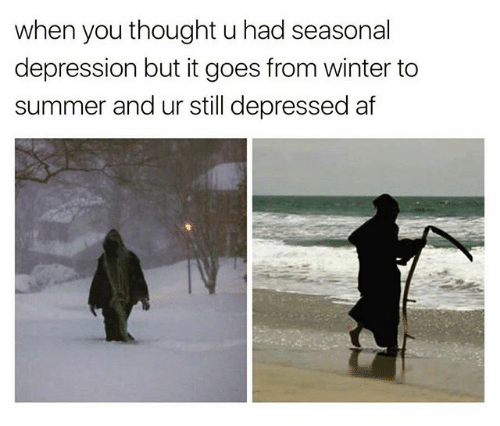 depressing meme - Text - when you thought u had seasonal depression but it goes from winter to summer and ur still depressed af
