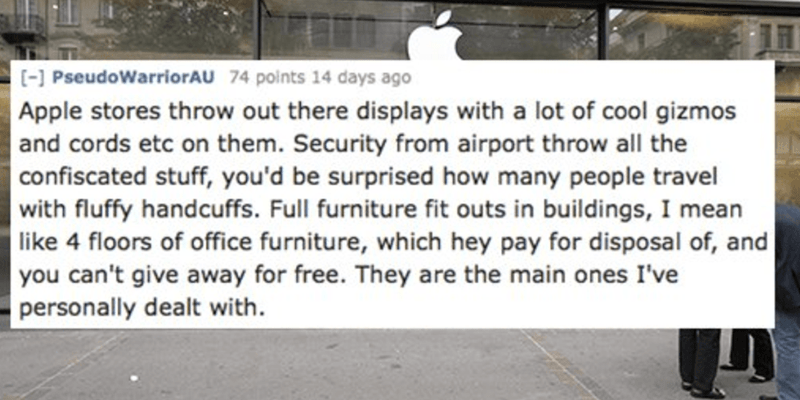 Text - [-] PseudoWarriorAU 74 points 14 days ago Apple stores throw out there displays with a lot of cool gizmos and cords etc on them. Security from airport throw all the confiscated stuff, you'd be surprised how many people travel with fluffy handcuffs. Full furniture fit outs in buildings, I mean like 4 floors of office furniture, which hey pay for disposal of, and you can't give away for free. They are the main ones I've personally dealt with