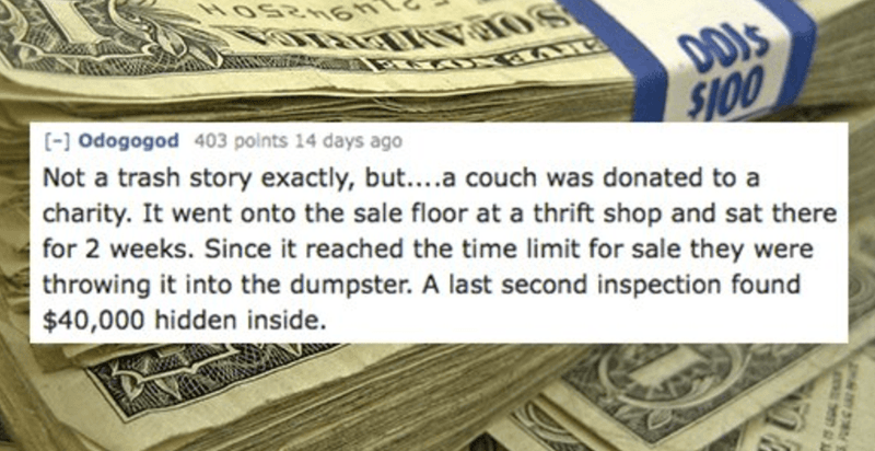 Money - DDIS $100 [- Odogogod 403 points 14 days ago Not a trash story exactly, but....a couch was donated to a charity. It went onto the sale floor at a thrift shop and sat there for 2 weeks. Since it reached the time limit for sale they were throwing it into the dumpster. A last second inspection found $40,000 hidden inside.
