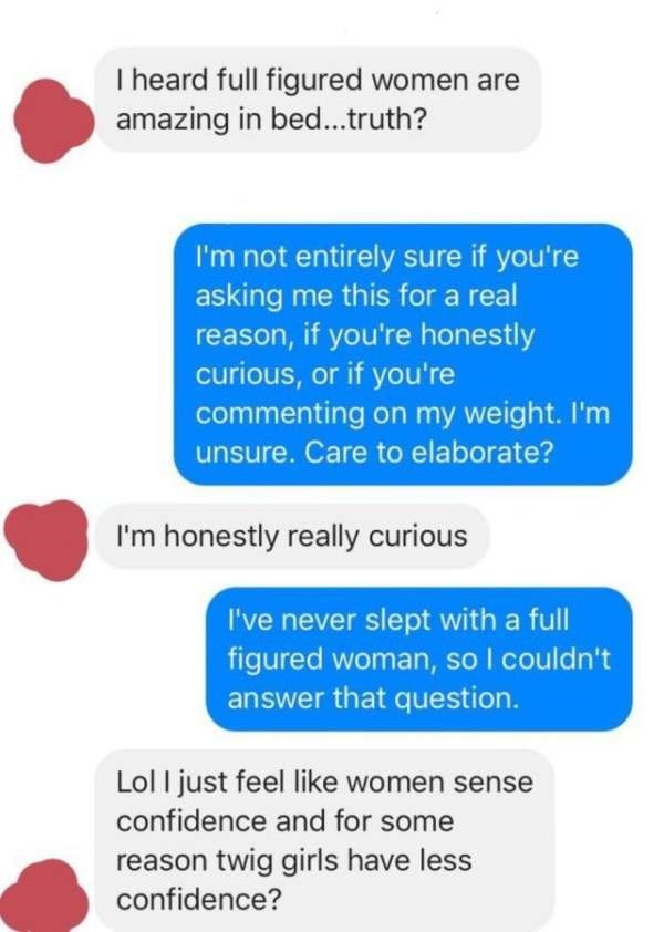 """Creepy text message conversation that reads, """"I heard full figured women are amazing in bed...truth? I'm not entirely sure if you're asking me this for a real reason, if you're honestly curious, or if you're commenting on my weight. I'm unsure. Care to elaborate? I'm honestly really curious; I've never slept with a full figured woman, so I couldn't answer that question. Lol I just feel like women sense confidence and for some reason twig girls have less confidence?"""""""