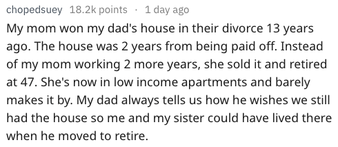 Text - chopedsuey 18.2k points 1 day ago My mom won my dad's house in their divorce 13 years ago. The house was 2 years from being paid off. Instead of my mom working 2 more years, she sold it and retired at 47. She's now in low income apartments and barely makes it by. My dad always tells us how he wishes we still had the house so me and my sister could have lived there when he moved to retire.