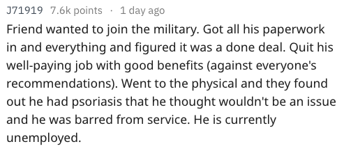 Text - J71919 7.6k points 1 day ago Friend wanted to join the military. Got all his paperwork in and everything and figured it was a done deal. Quit his well-paying job with good benefits (against everyone's recommendations). Went to the physical and they found out he had psoriasis that he thought wouldn't be an issue and he was barred from service. He is currently unemployed.