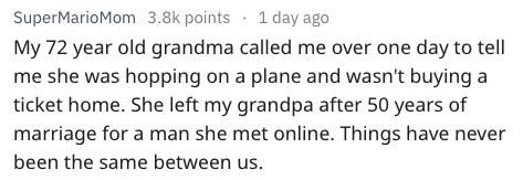 Text - 1 day ago SuperMarioMom 3.8k points My 72 year old grandma called me over one day to tell me she was hopping on a plane and wasn't buying a ticket home. She left my grandpa after 50 years of marriage for a man she met online. Things have never been the same between us