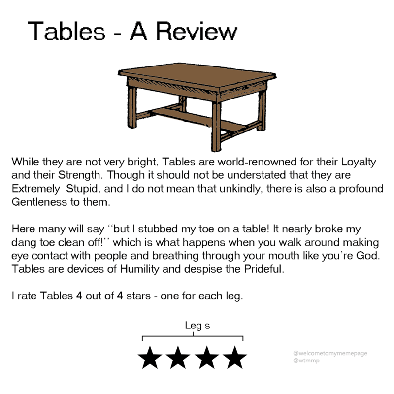 "animal review - Furniture - Tables - A Review While they are not very bright, Tables are world-renowned for their Loyalty and their Strength. Though it should not be understated that they are Extremely Stupid, and I do not mean that unkindly, there is also a profound Gentleness to them Here many will say ""but I stubbed my toe on a table! It nearly broke my dang toe clean off!"" which is what happens when you walk around making eye contact with people and breathing through your mouth"