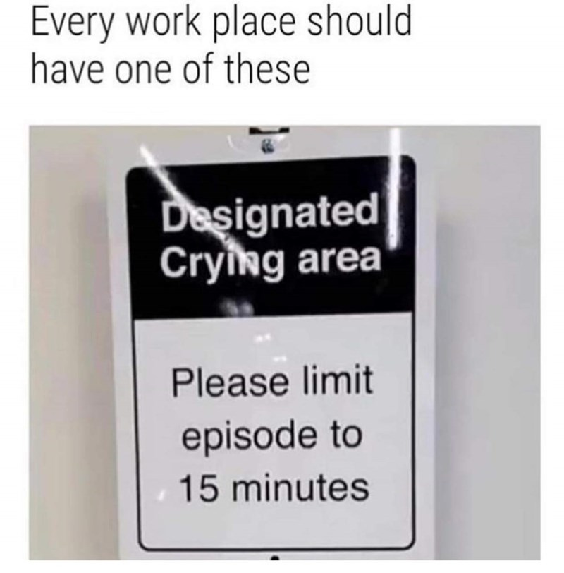 "Sign that reads, ""Designated crying area, please limit episodes to 15 minutes,"" with a caption that reads, ""Every work place should have one of these"""