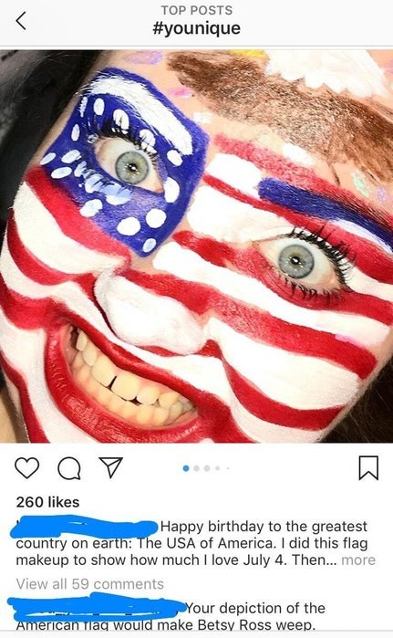 Face - TOP POSTS #younique 260 likes Happy birthday to the greatest country on earth: The USA of America. I did this flag makeup to show how much I love July 4. Then.. more View all 59 comments Your depiction of the American Tlaq would make Betsy Ross weep.