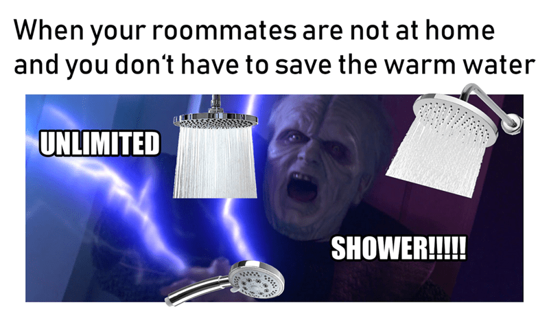 star wars meme - Photography - When your roommates are not at home and you don't have to save the warm water UNLIMITED SHOWER!!!!