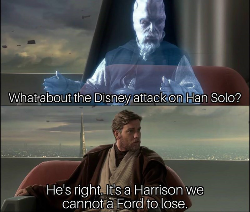 star wars meme - Photo caption - What about the Disney attack on Han Solo? He's right It's a Harrison we cannota Ford to lose.