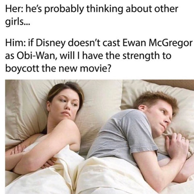 star wars meme - Facial expression - Her: he's probably thinking about other girls... Him: if Disney doesn't cast Ewan McGregor as Obi-Wan, will I have the strength to boycott the new movie?