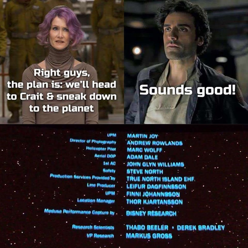 star wars meme - Text - Right guys, the plan is: we'll head Sounds good! to Crait & sneak down to the planet MARTIN JOY ANDREW ROWLANDS MARC WOLFF ADAM DALE JOHN GLYN WILLIAMS STEVE NORTH TRUE NORTH 16LAND EHF. LEIFUR DAGFINNBSON FINNI JOHANNSSON THOR KJARTANSSON UPM Birector ef Photegraphy Helleopter Pitet Aerial DOP 1st AG