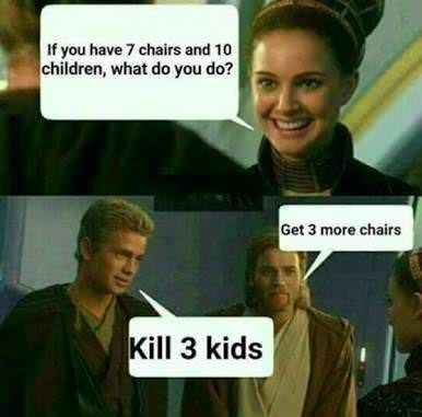 star wars meme - Photo caption - If you have 7 chairs and 10 children, what do you do? Get 3 more chairs Kill 3 kids
