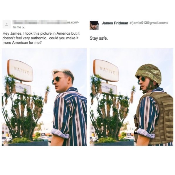 Design - James Fridman <jamie013@gmail.com> us.com> Hey James, I took this picture in America but it doesn't feel very authentic... could you make it more American for me? Stay safe. NATIVE NATIVE