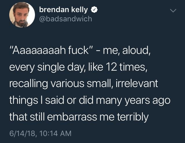 "meme - Text - brendan kelly @badsandwich ""Aaaaaaaah fuck"" - me, aloud, every single day, like 12 times, recalling various small, irrelevant things I said or did many years ago that still embarrass me terribly 6/14/18, 10:14 AM"