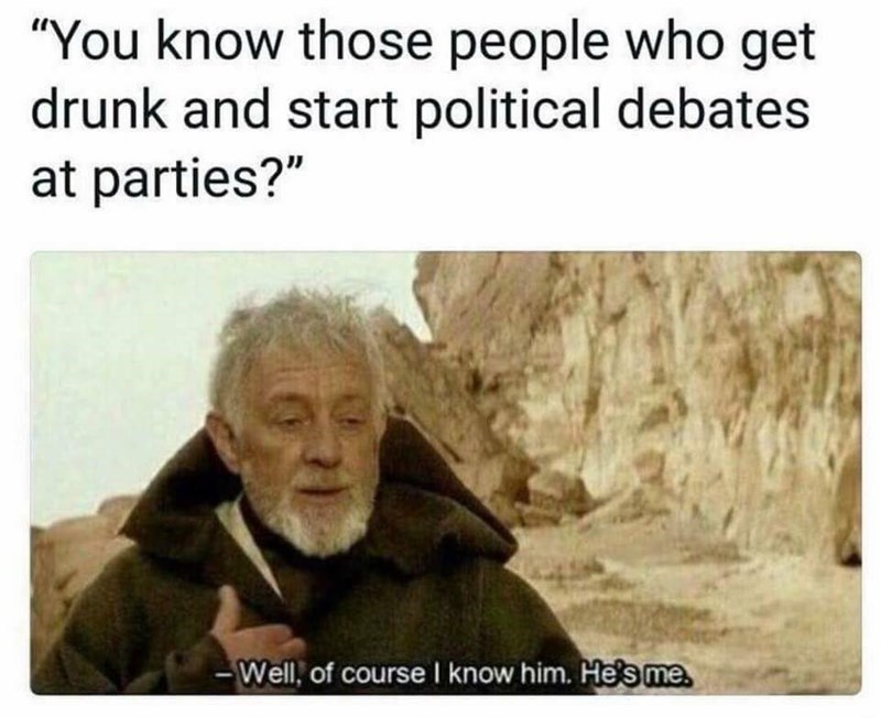 "meme - Text - ""You know those people who get drunk and start political debates at parties?"" Well, of course I know him. He's me"