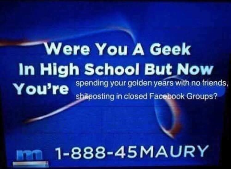 meme - Text - Were You A Geek In High School But Now You're spending your golden years with no friends, shilposting in closed Facebook Groups? m1-888-45MAURY