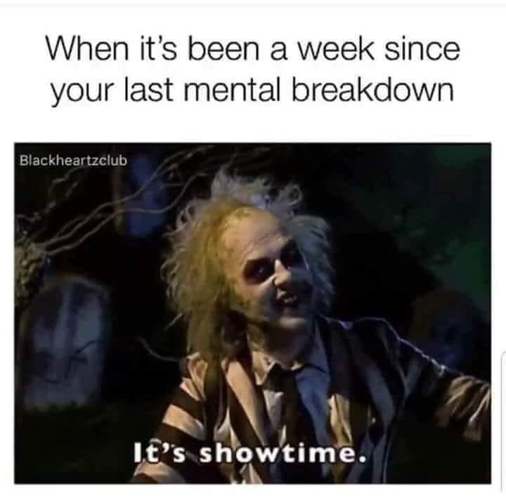 meme - Text - When it's been a week since your last mental breakdown Blackheartzclub I's showtime.