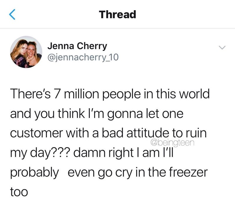 meme - Text - Thread Jenna Cherry @jennacherry 10 There's 7 million people in this world and you think I'm gonna let one customer with a bad attitude to ruin @beingteen my day??? damn right l am I'll probably even go cry in the freezer too