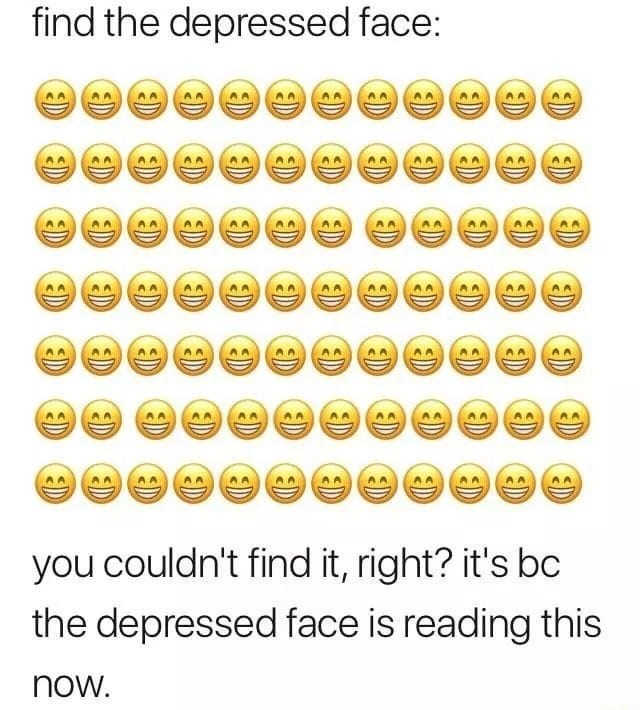 meme - Text - find the depressed face: you couldn't find it, right? it's bc the depressed face is reading this now D D D ED D ED D