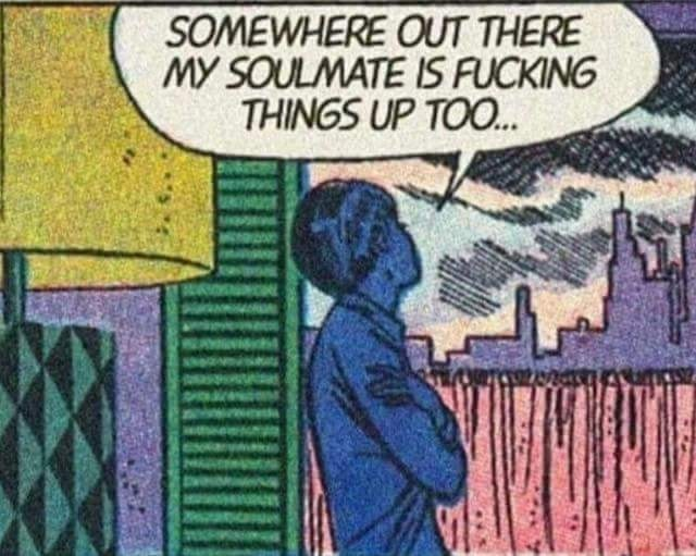 meme - Comic book - SOMEWHERE OUT THERE MY SOULMATE IS FUCKING THINGS UP TOO..
