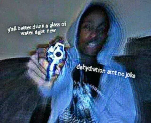 water meme - Cool - yal better drink a glass of wster aght now dehydration atnt no joke