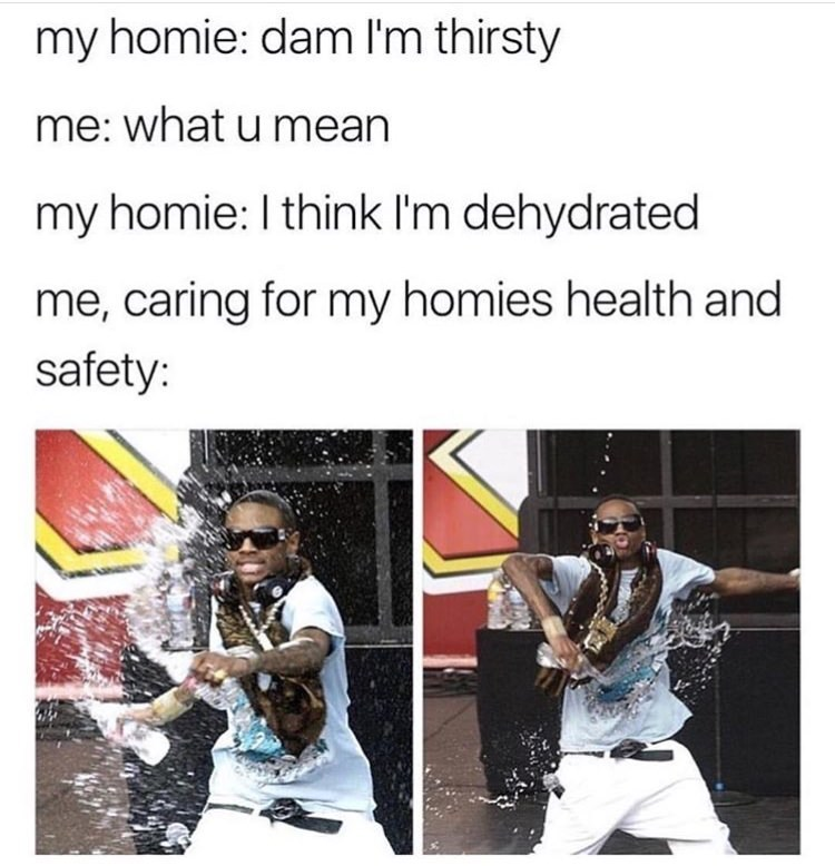 water meme - Text - my homie: dam I'm thirsty me: what u mean my homie: I think I'm dehydrated me, caring for my homies health and safety: