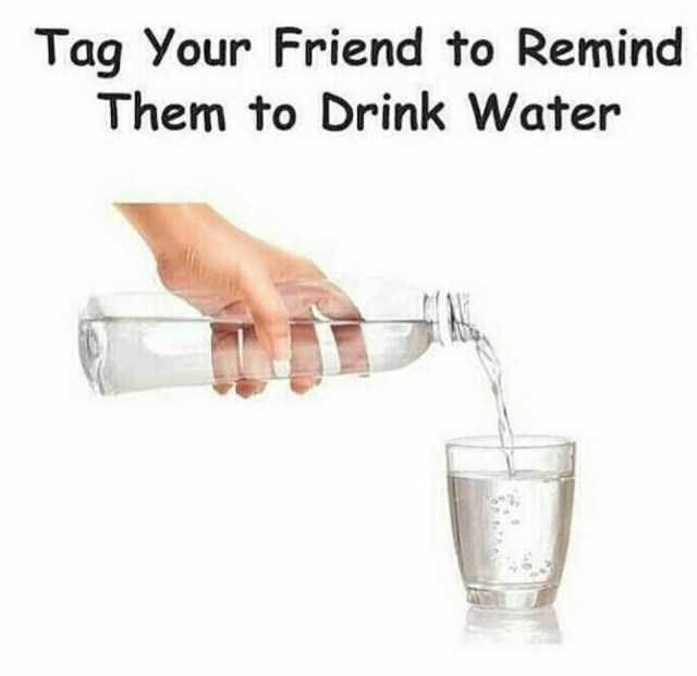 water meme - Water - Tag Your Friend to Remind Them to Drink Water
