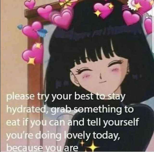 water meme - Hair - please try your best to stay hydrated, grab semething to eat if you can and tell yourself you're doing lovely today, because you are