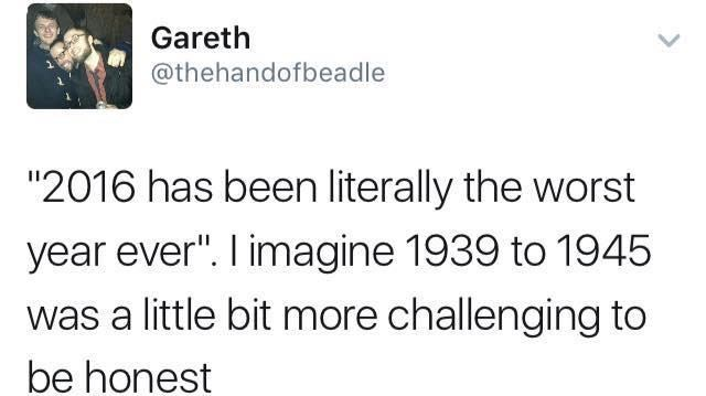 """Text - Gareth @thehandofbeadle """"2016 has been literally the worst year ever"""". I imagine 1939 to 1945 was a little bit more challenging to be honest"""