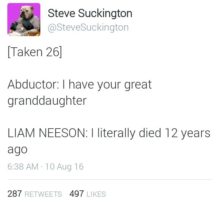 Text - Steve Suckington @SteveSuckington Taken 26] Abductor: I have your great granddaughter LIAM NEESON: I literally died 12 years ago 6:38 AM 10 Aug 16 287 RETWEETS 497 LIKES