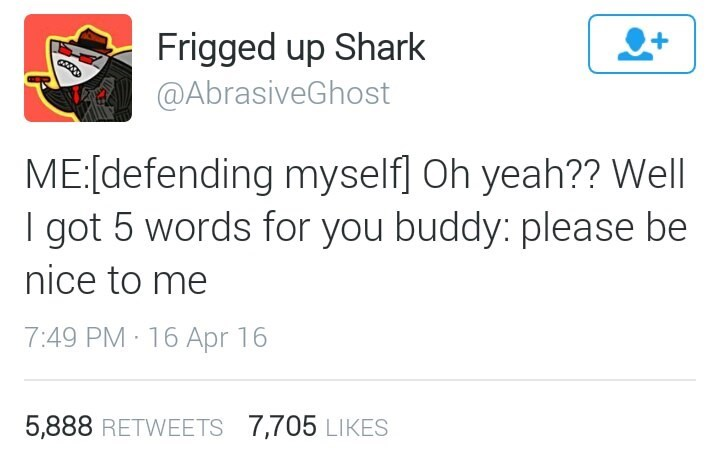 Text - Frigged up Shark @AbrasiveGhost ME:[defending myself] Oh yeah?? Well I got 5 words for you buddy: please be nice to me 7:49 PM 16 Apr 16 5,888 RETWEETS 7,705 LIKES