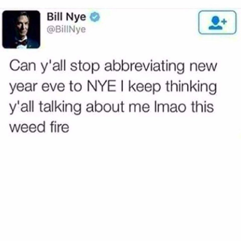 Text - Bill Nye @BillNye Can y'all stop abbreviating new year eve to NYE l keep thinking y'all talking about me Imao this weed fire