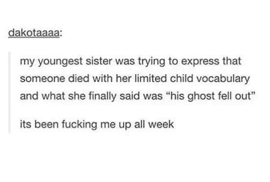 """Text - dakotaaaa: my youngest sister was trying to express that someone died with her limited child vocabulary and what she finally said was """"his ghost fell out"""" its been fucking me up all week"""