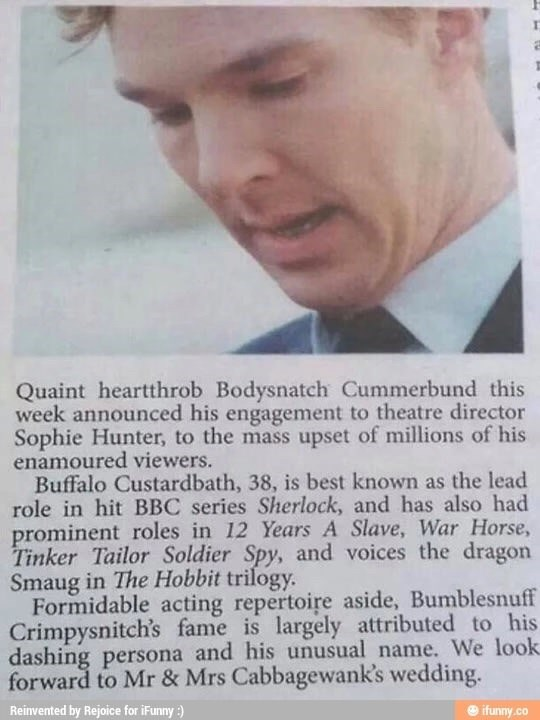 Text - Quaint heartthrob Bodysnatch Cummerbund this week announced his engagement to theatre director Sophie Hunt enamoured viewers. Buffalo Custardbath, 38, is best known as the lead role in hit BBC series Sherlock, and has also had prominent roles in 12 Years A Slave, War Horse Tinker Tailor Soldier Spy, and voices the dragon Smaug in The Hobbit trilogy Formidable acting repertoire aside, Bumblesnuff Crimpysnitch's fame is largely attributed to his dashing persona and his unusual name. We look