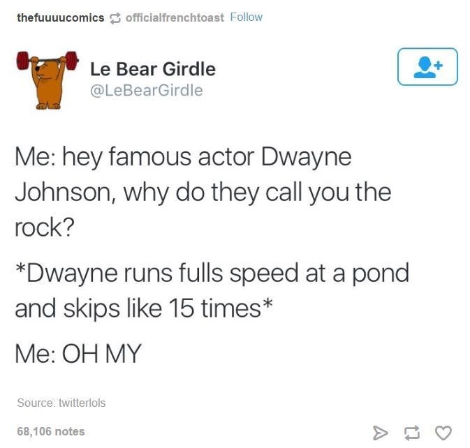 Text - thefuuuucomics officialfrenchtoast Follow Le Bear Girdle @LeBearGirdle Me: hey famous actor Dwayne Johnson, why do they call you the rock? *Dwayne runs fulls speed at a pond and skips like 15 times* Me: OH MY Source: twitterlols 68,106 notes