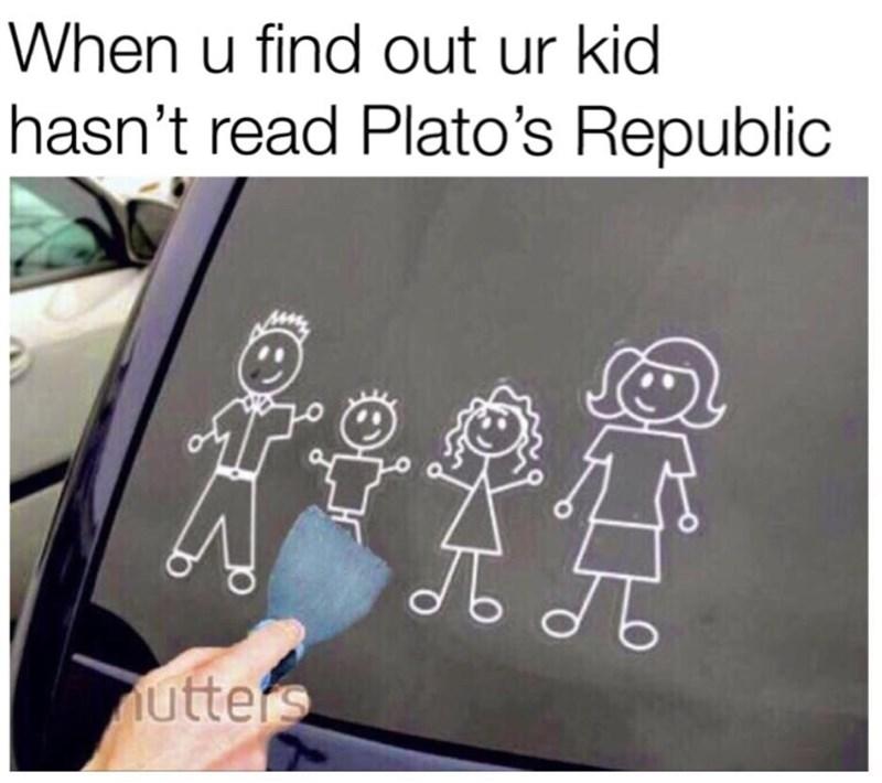 philosophy meme - Text - When u find out ur kid hasn't read Plato's Republic utters