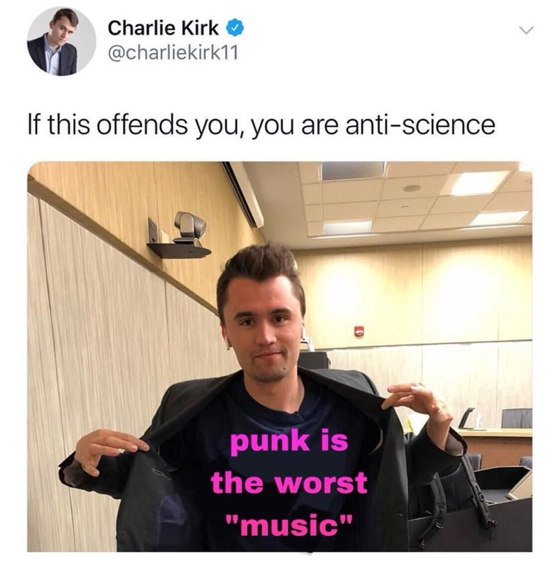 """music meme - Text - Charlie Kirk @charliekirk11 If this offends you, you are anti-science punk is the worst """"music"""""""