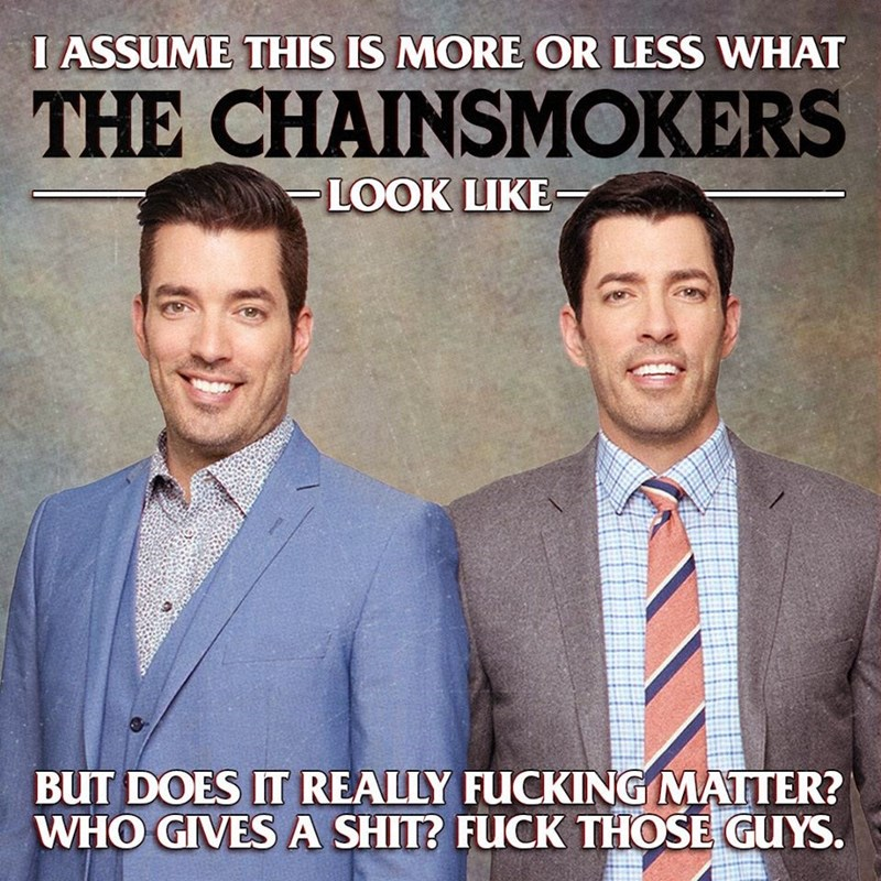 music meme - White-collar worker - I ASSUME THIS IS MORE OR LESS WHAT THE CHAINSMOKERS LOOK UIKE BUT DOES IT REALLY FUCKING MATTER? WHO GIVESA SHIT? FUCK THOSE GUYS.
