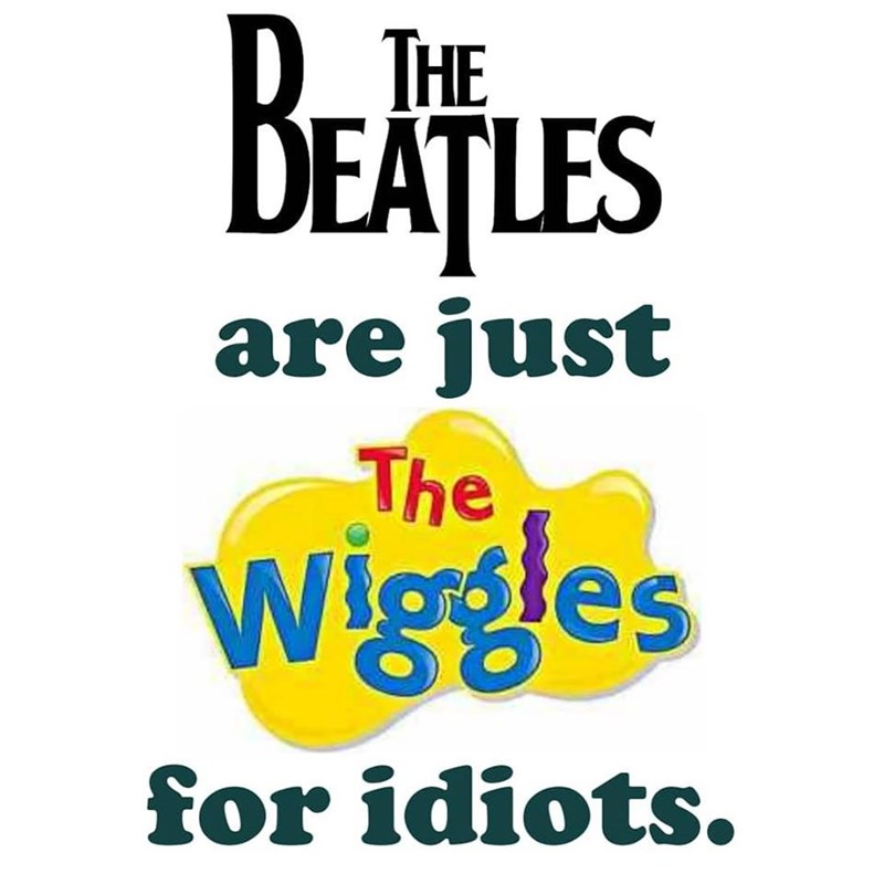 music meme - Text - THE DEAȚLES are just The Wigges for idiots.