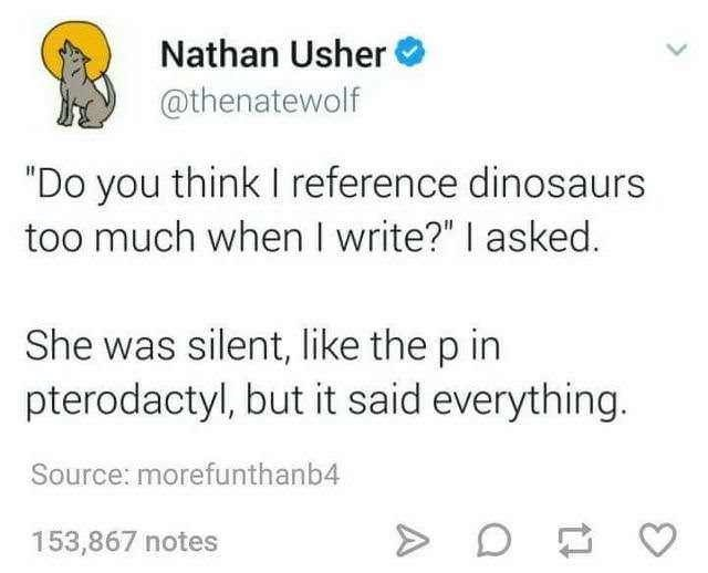 "Tweet that reads, ""'Do you think I reference dinosaurs too much?' I asked. She was silent, like the p in pterodactyl, but it said everything"""