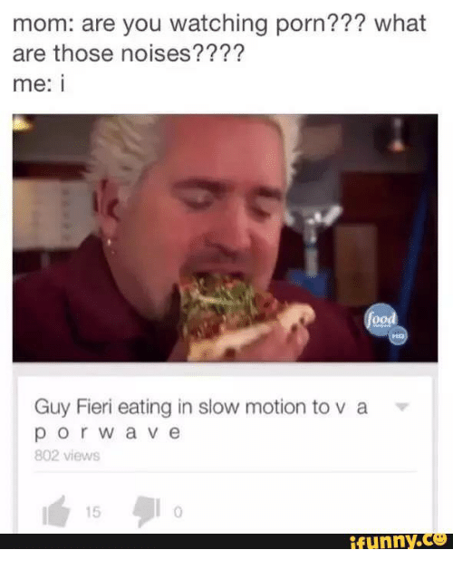 Text - mom: are you watching porn??? what are those noises???? me: i food Guy Fieri eating in slow motion to v a porwave 802 views 15 Riunny.co